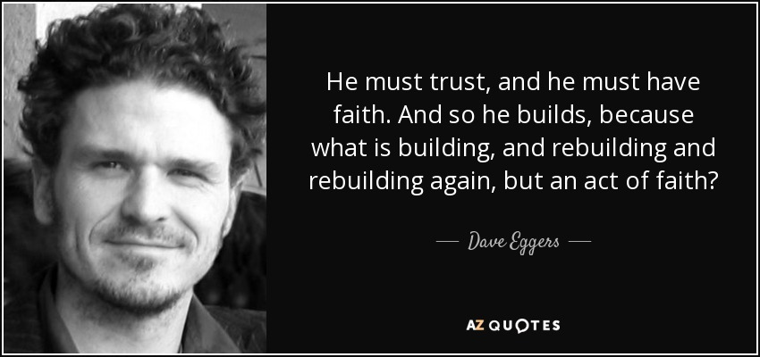 He must trust, and he must have faith. And so he builds, because what is building, and rebuilding and rebuilding again, but an act of faith? - Dave Eggers