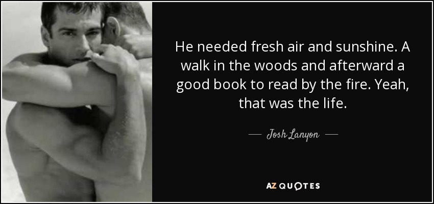 He needed fresh air and sunshine. A walk in the woods and afterward a good book to read by the fire. Yeah, that was the life. - Josh Lanyon