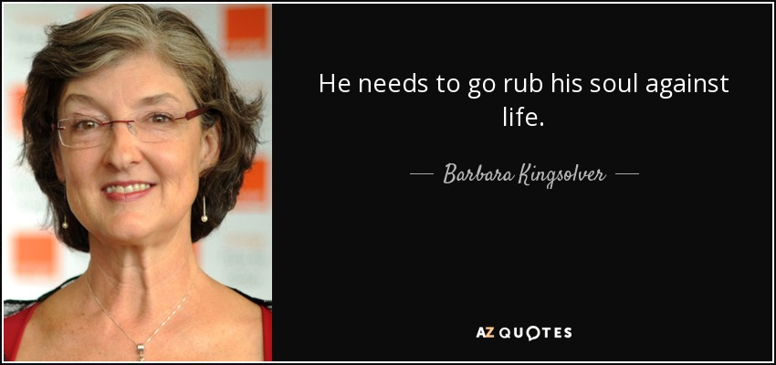 He needs to go rub his soul against life. - Barbara Kingsolver