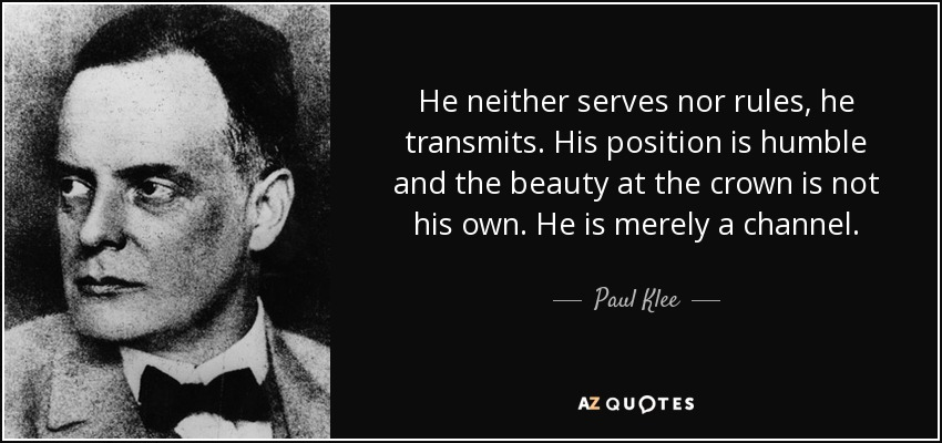 He neither serves nor rules, he transmits. His position is humble and the beauty at the crown is not his own. He is merely a channel. - Paul Klee
