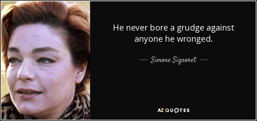 He never bore a grudge against anyone he wronged. - Simone Signoret
