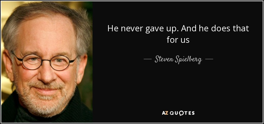 He never gave up. And he does that for us - Steven Spielberg