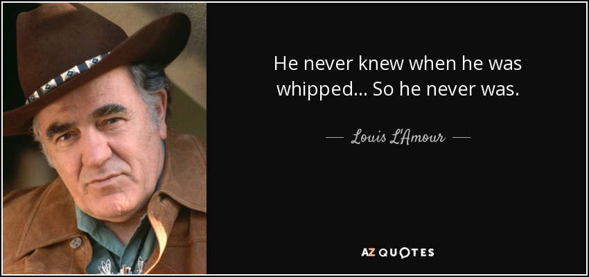 He never knew when he was whipped ... So he never was. - Louis L'Amour
