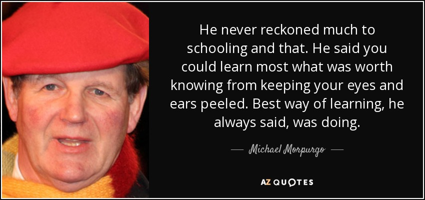He never reckoned much to schooling and that. He said you could learn most what was worth knowing from keeping your eyes and ears peeled. Best way of learning, he always said, was doing. - Michael Morpurgo