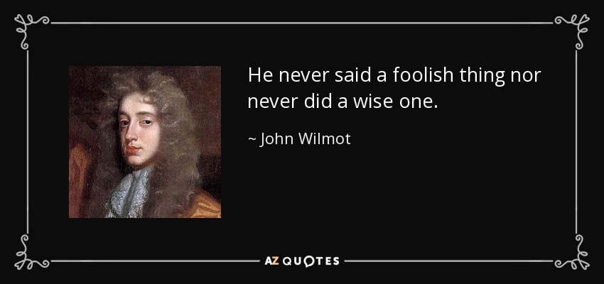 He never said a foolish thing nor never did a wise one. - John Wilmot