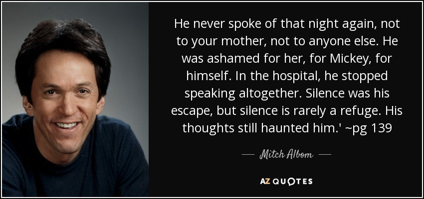 He never spoke of that night again, not to your mother, not to anyone else. He was ashamed for her, for Mickey, for himself. In the hospital, he stopped speaking altogether. Silence was his escape, but silence is rarely a refuge. His thoughts still haunted him.' ~pg 139 - Mitch Albom