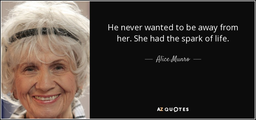 He never wanted to be away from her. She had the spark of life. - Alice Munro