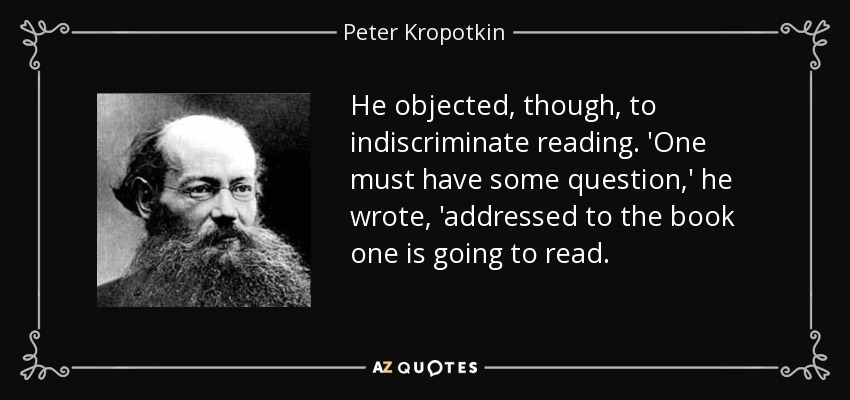 He objected, though, to indiscriminate reading. 'One must have some question,' he wrote, 'addressed to the book one is going to read. - Peter Kropotkin