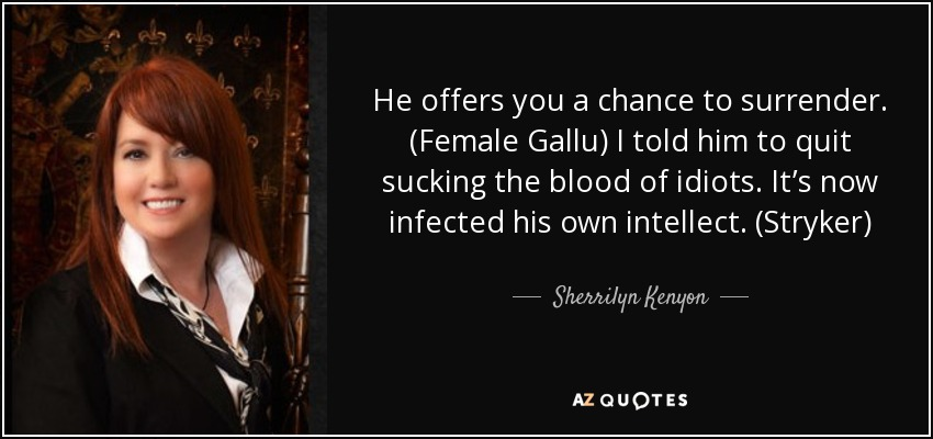 He offers you a chance to surrender. (Female Gallu) I told him to quit sucking the blood of idiots. It's now infected his own intellect. (Stryker) - Sherrilyn Kenyon