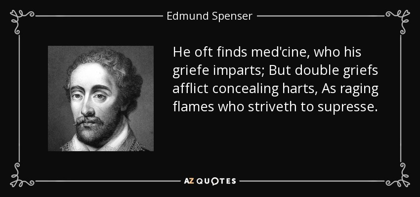 He oft finds med'cine, who his griefe imparts; But double griefs afflict concealing harts, As raging flames who striveth to supresse. - Edmund Spenser