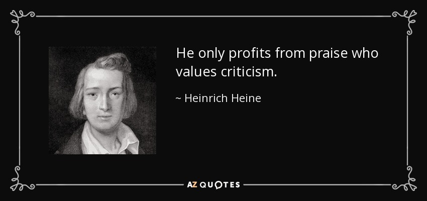 He only profits from praise who values criticism. - Heinrich Heine