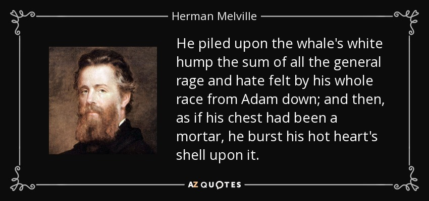 He piled upon the whale's white hump the sum of all the general rage and hate felt by his whole race from Adam down; and then, as if his chest had been a mortar, he burst his hot heart's shell upon it. - Herman Melville
