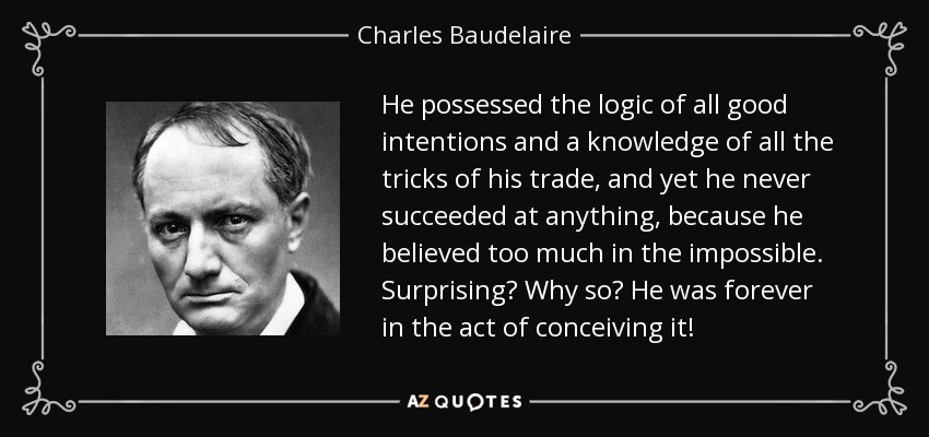 He possessed the logic of all good intentions and a knowledge of all the tricks of his trade, and yet he never succeeded at anything, because he believed too much in the impossible. Surprising? Why so? He was forever in the act of conceiving it! - Charles Baudelaire