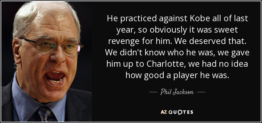 He practiced against Kobe all of last year, so obviously it was sweet revenge for him. We deserved that. We didn't know who he was, we gave him up to Charlotte, we had no idea how good a player he was. - Phil Jackson