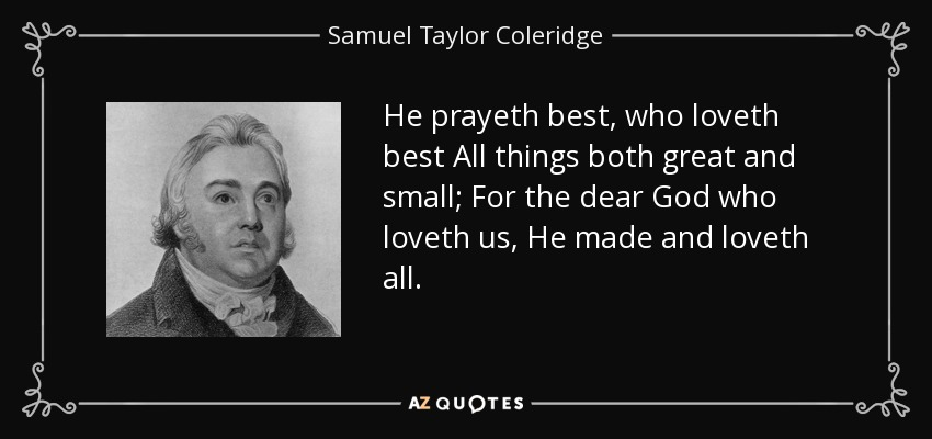 He prayeth best, who loveth best All things both great and small; For the dear God who loveth us, He made and loveth all. - Samuel Taylor Coleridge
