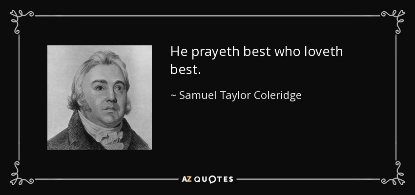 He prayeth best who loveth best. - Samuel Taylor Coleridge