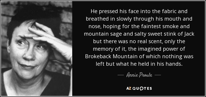 He pressed his face into the fabric and breathed in slowly through his mouth and nose, hoping for the faintest smoke and mountain sage and salty sweet stink of Jack but there was no real scent, only the memory of it, the imagined power of Brokeback Mountain of which nothing was left but what he held in his hands. - Annie Proulx