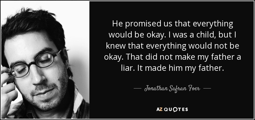 He promised us that everything would be okay. I was a child, but I knew that everything would not be okay. That did not make my father a liar. It made him my father. - Jonathan Safran Foer
