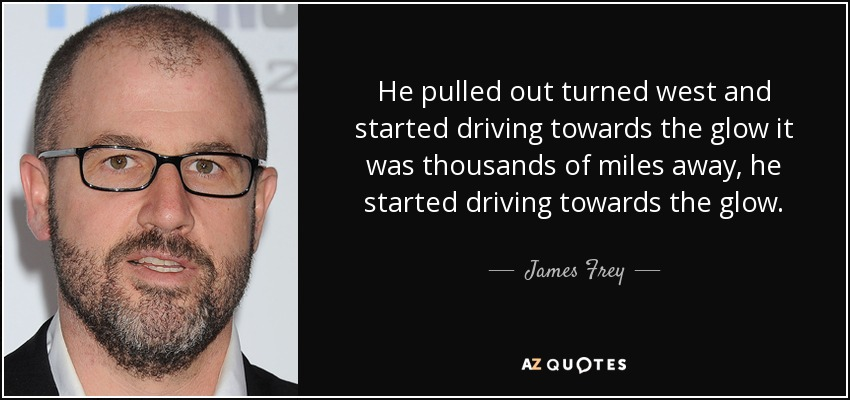 He pulled out turned west and started driving towards the glow it was thousands of miles away, he started driving towards the glow. - James Frey
