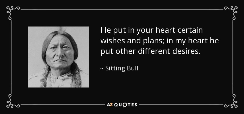 He put in your heart certain wishes and plans; in my heart, he put other different desires. - Sitting Bull