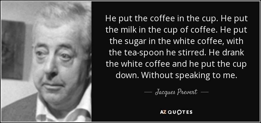 He put the coffee in the cup. He put the milk in the cup of coffee. He put the sugar in the white coffee, with the tea-spoon he stirred. He drank the white coffee and he put the cup down. Without speaking to me. - Jacques Prevert