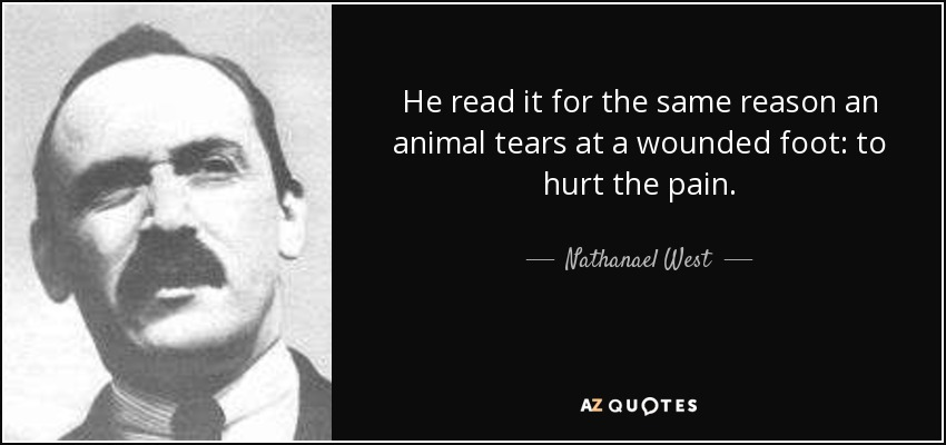 He read it for the same reason an animal tears at a wounded foot: to hurt the pain. - Nathanael West