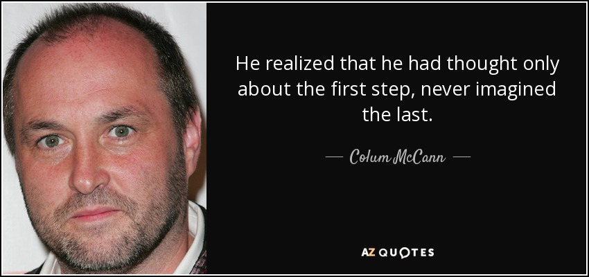 He realized that he had thought only about the first step, never imagined the last. - Colum McCann