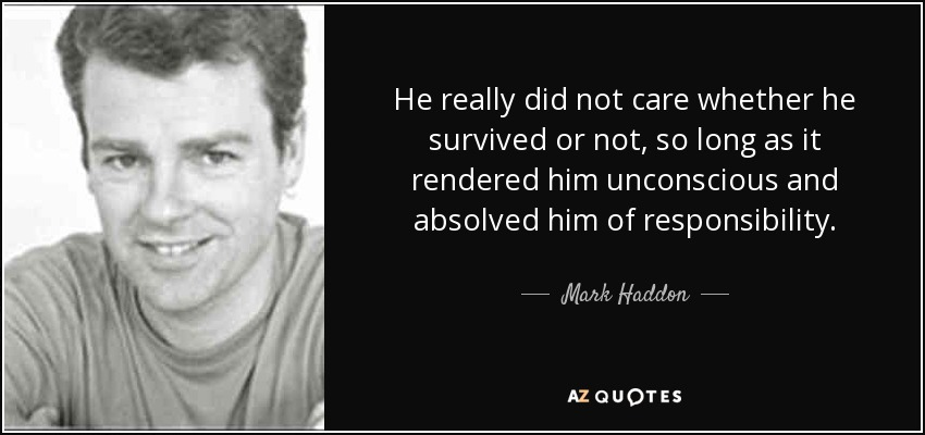 He really did not care whether he survived or not, so long as it rendered him unconscious and absolved him of responsibility. - Mark Haddon
