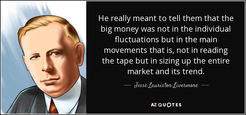 He really meant to tell them that the big money was not in the individual fluctuations but in the main movements that is, not in reading the tape but in sizing up the entire market and its trend. - Jesse Lauriston Livermore