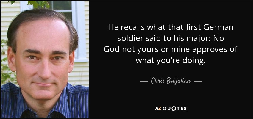 He recalls what that first German soldier said to his major: No God-not yours or mine-approves of what you're doing. - Chris Bohjalian