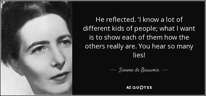 He reflected. 'I know a lot of different kids of people; what I want is to show each of them how the others really are. You hear so many lies! - Simone de Beauvoir
