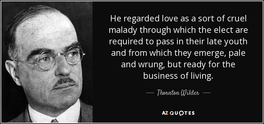 He regarded love as a sort of cruel malady through which the elect are required to pass in their late youth and from which they emerge, pale and wrung, but ready for the business of living. - Thornton Wilder