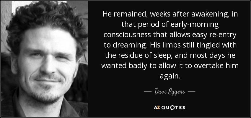 He remained, weeks after awakening, in that period of early-morning consciousness that allows easy re-entry to dreaming. His limbs still tingled with the residue of sleep, and most days he wanted badly to allow it to overtake him again. - Dave Eggers