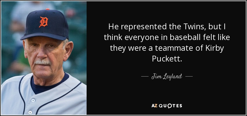 He represented the Twins , but I think everyone in baseball felt like they were a teammate of Kirby Puckett. - Jim Leyland