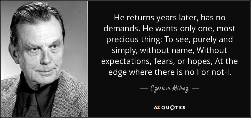 He returns years later, has no demands. He wants only one, most precious thing: To see, purely and simply, without name, Without expectations, fears, or hopes, At the edge where there is no I or not-I. - Czeslaw Milosz