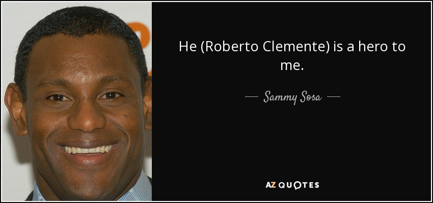 He (Roberto Clemente) is a hero to me. - Sammy Sosa
