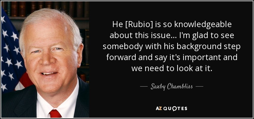 He [Rubio] is so knowledgeable about this issue ... I'm glad to see somebody with his background step forward and say it's important and we need to look at it. - Saxby Chambliss