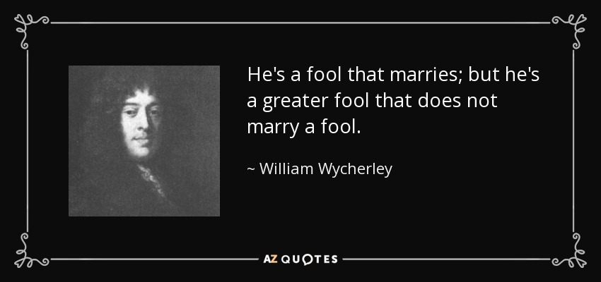 He's a fool that marries; but he's a greater fool that does not marry a fool. - William Wycherley
