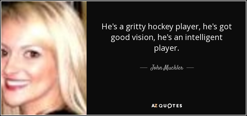He's a gritty hockey player, he's got good vision, he's an intelligent player. - John Muckler