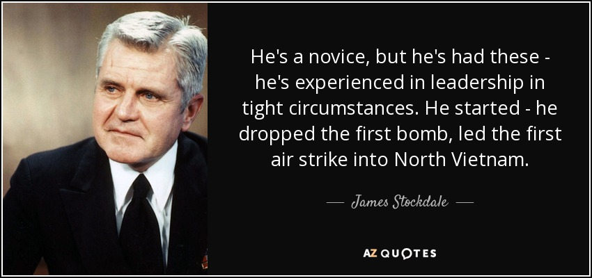 He's a novice, but he's had these - he's experienced in leadership in tight circumstances. He started - he dropped the first bomb, led the first air strike into North Vietnam. - James Stockdale