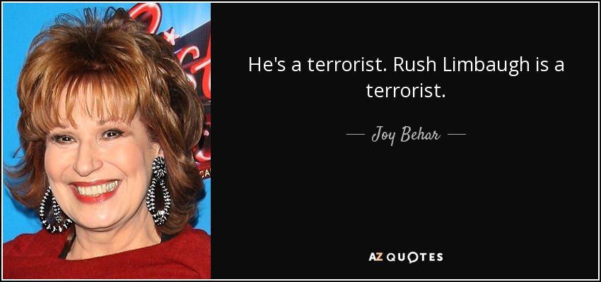 He's a terrorist. Rush Limbaugh is a terrorist. - Joy Behar