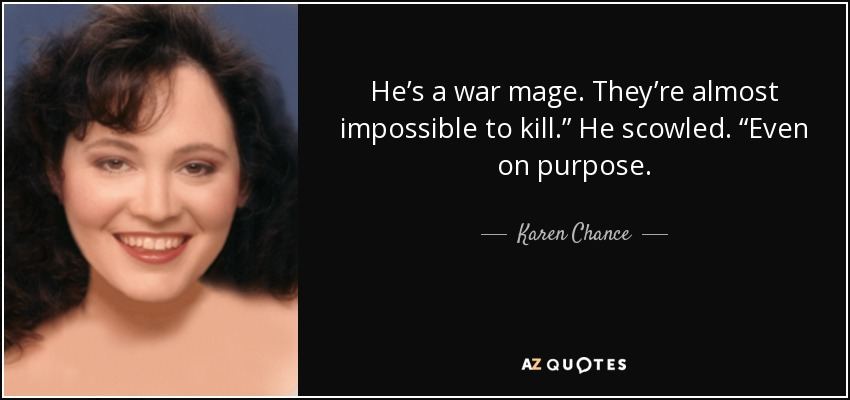 """He's a war mage. They're almost impossible to kill."""" He scowled. """"Even on purpose. - Karen Chance"""