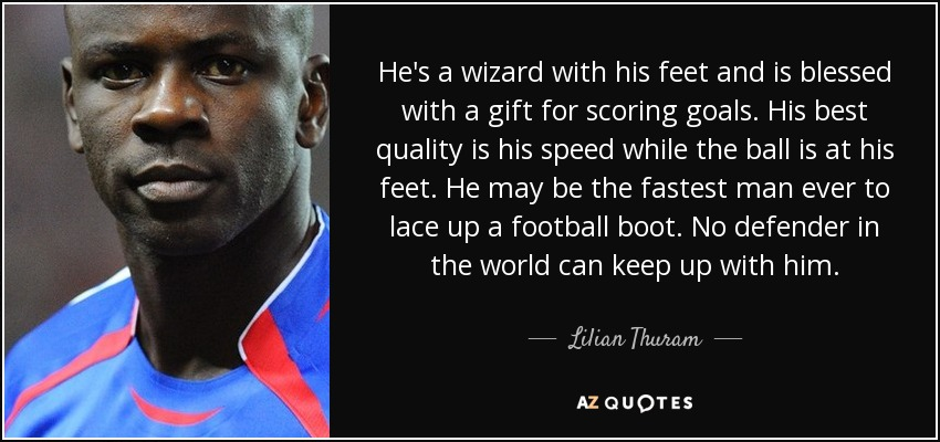 He's a wizard with his feet and is blessed with a gift for scoring goals. His best quality is his speed while the ball is at his feet. He may be the fastest man ever to lace up a football boot. No defender in the world can keep up with him. - Lilian Thuram