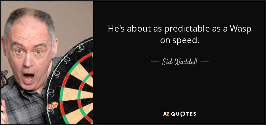 He's about as predictable as a Wasp on speed. - Sid Waddell