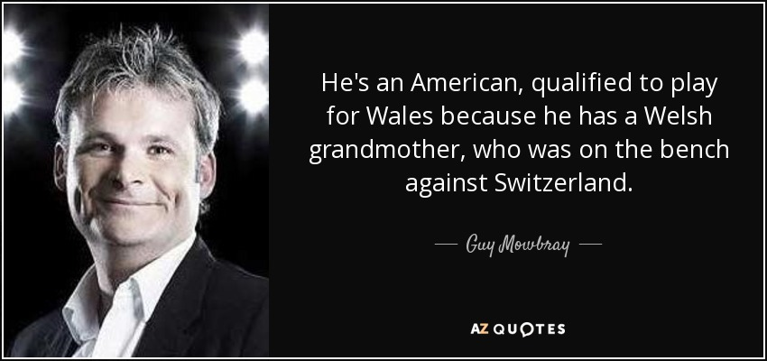 He's an American, qualified to play for Wales because he has a Welsh grandmother, who was on the bench against Switzerland. - Guy Mowbray