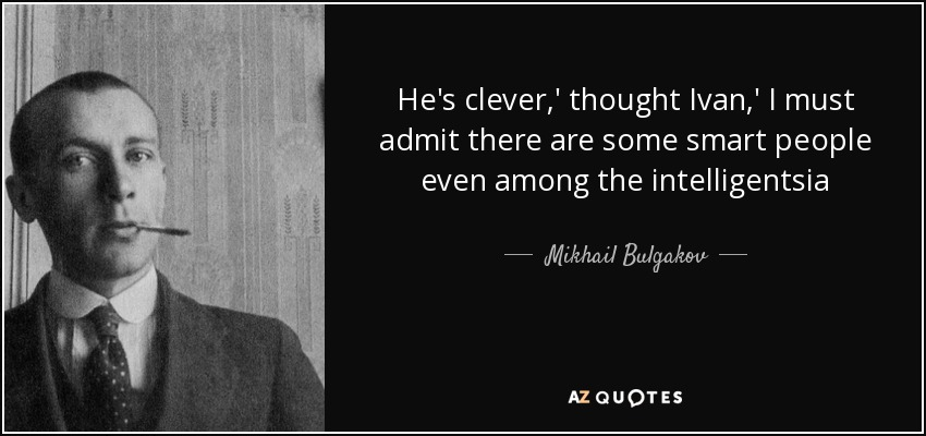 He's clever,' thought Ivan,' I must admit there are some smart people even among the intelligentsia - Mikhail Bulgakov