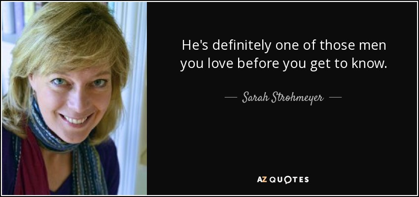He's definitely one of those men you love before you get to know. - Sarah Strohmeyer