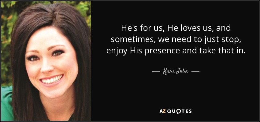 He's for us, He loves us, and sometimes, we need to just stop, enjoy His presence and take that in. - Kari Jobe