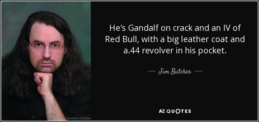 He's Gandalf on crack and an IV of Red Bull, with a big leather coat and a .44 revolver in his pocket. - Jim Butcher