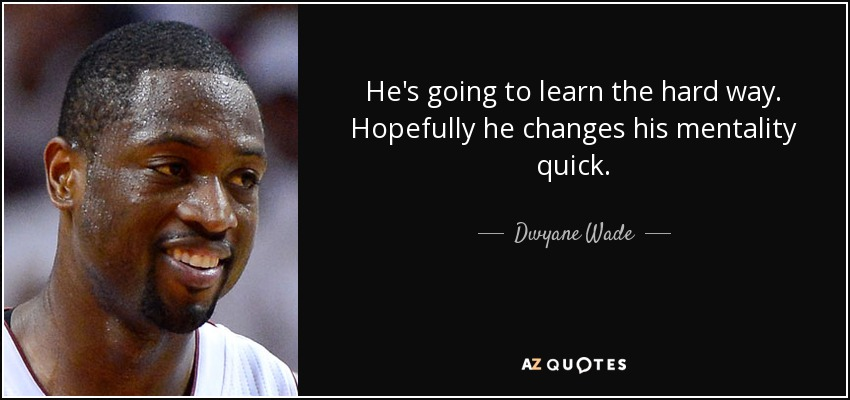 He's going to learn the hard way. Hopefully he changes his mentality quick. - Dwyane Wade